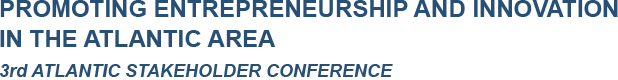 PROMOTING ENTREPRENEURSHIP AND INNOVATION IN THE ATLANTIC AREA - 3rd ATLANTIC STAKEHOLDER CONFERENCE